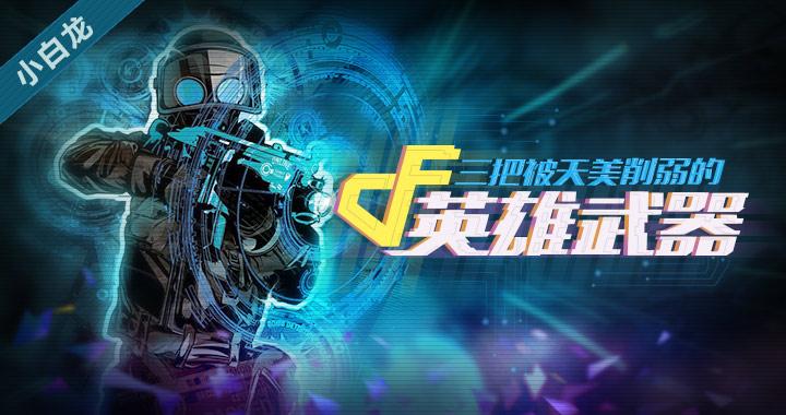 小白龙游戏解说CF手游三把被天美削弱的英雄武器