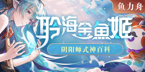 【鱼力舟】阴阳师式神百科,SP聆海金鱼姬,全方位解读